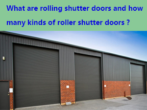 what are rolling shutter doors and how many kinds of roller shutter doors are there in the market ?